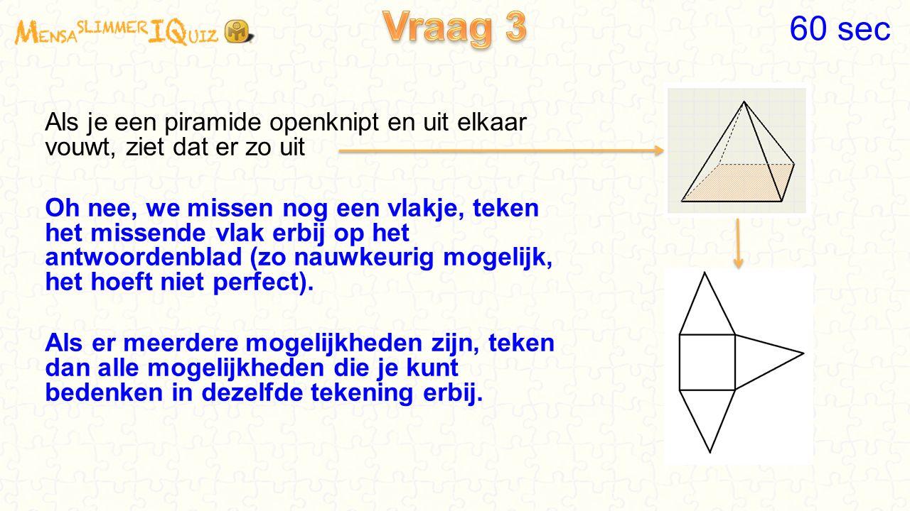 Als je een piramide openknipt en uit elkaar vouwt, ziet dat er zo uit Oh nee, we missen nog een vlakje, teken het missende vlak erbij op het antwoordenblad (zo nauwkeurig mogelijk, het hoeft niet perfect).