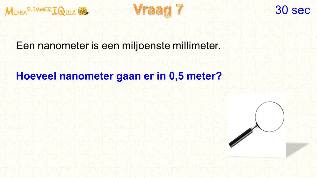 Een nanometer is een miljoenste millimeter. Hoeveel nanometer gaan er in 0,5 meter? 30 sec