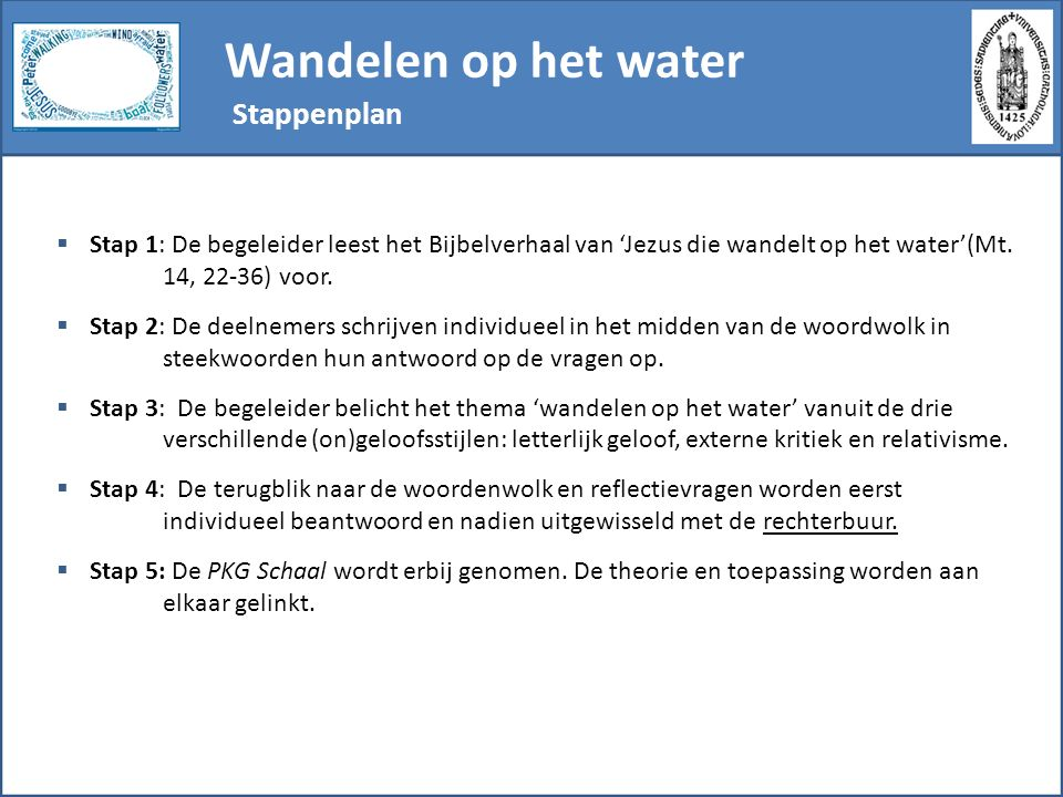 Wandelen op het water Stappenplan  Stap 1: De begeleider leest het Bijbelverhaal van 'Jezus die wandelt op het water'(Mt. 14, 22-36) voor.  Stap 2:
