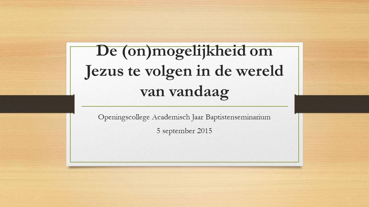 De (on)mogelijkheid om Jezus te volgen in de wereld van vandaag Openingscollege Academisch Jaar Baptistenseminarium 5 september 2015