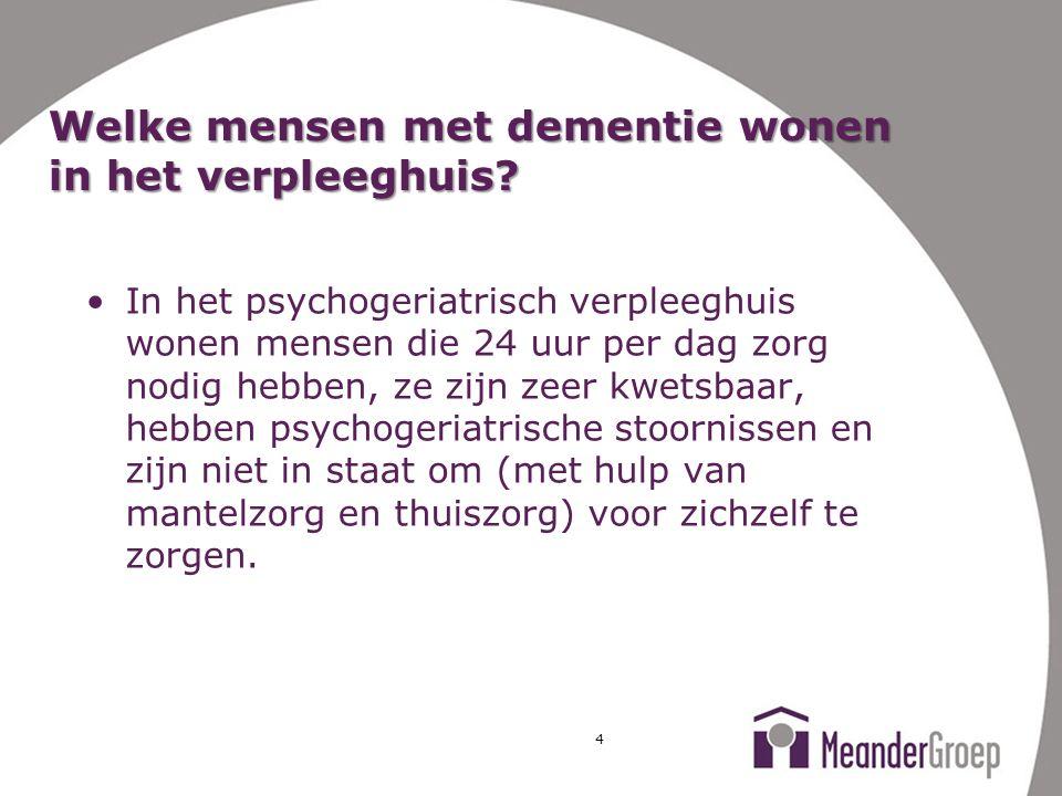 4 Welke mensen met dementie wonen in het verpleeghuis? In het psychogeriatrisch verpleeghuis wonen mensen die 24 uur per dag zorg nodig hebben, ze zij