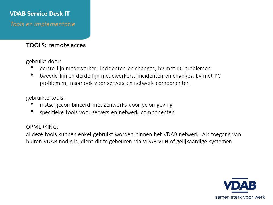 VDAB Service Desk IT Tools en implementatie TOOLS: remote acces gebruikt door: eerste lijn medewerker: incidenten en changes, bv met PC problemen twee