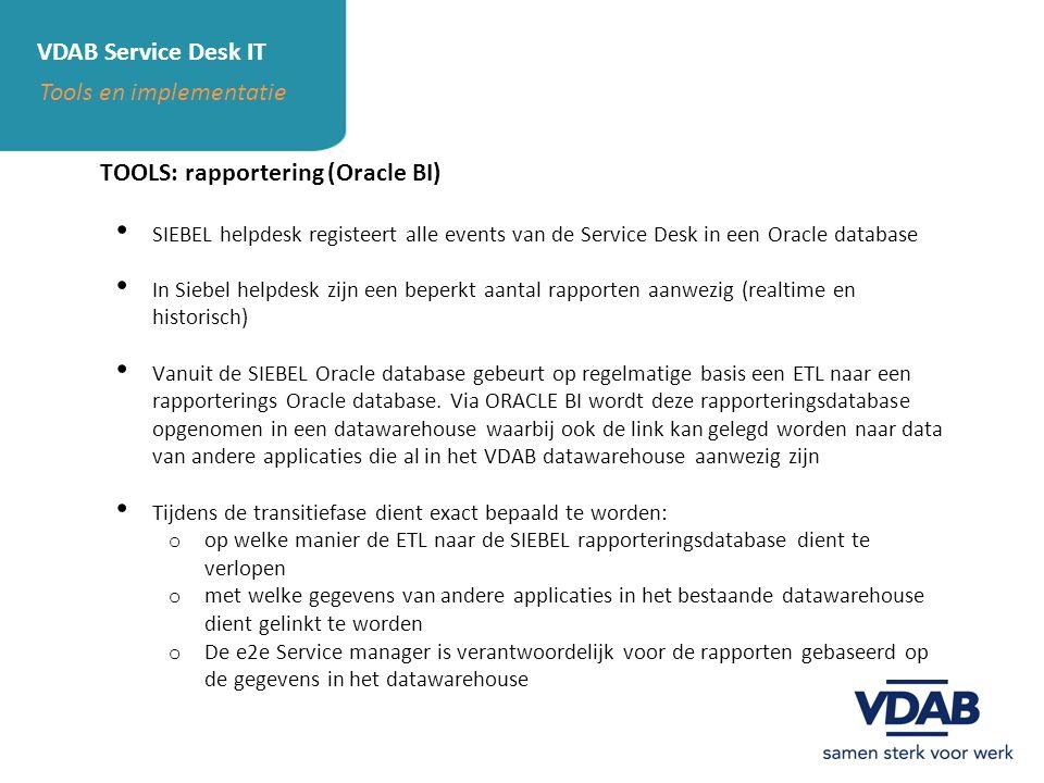 VDAB Service Desk IT Tools en implementatie TOOLS: rapportering (Oracle BI) SIEBEL helpdesk registeert alle events van de Service Desk in een Oracle d