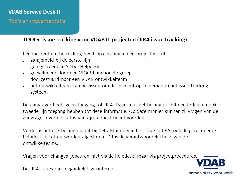 VDAB Service Desk IT Tools en implementatie TOOLS: issue tracking voor VDAB IT projecten (JIRA issue tracking) Een incident dat betrekking heeft op ee