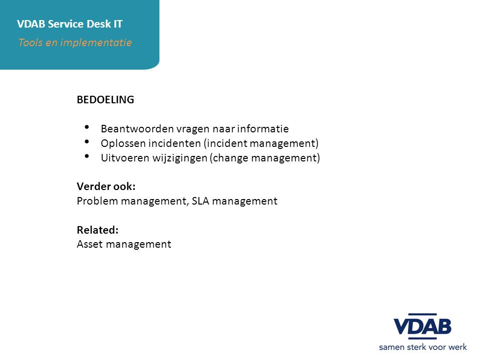 VDAB Service Desk IT Tools en implementatie BEDOELING Beantwoorden vragen naar informatie Oplossen incidenten (incident management) Uitvoeren wijzigin