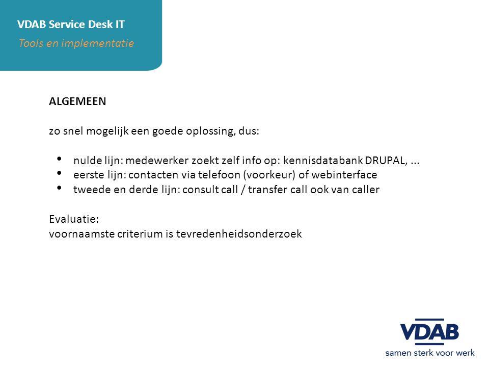 VDAB Service Desk IT Tools en implementatie ACTOREN nulde lijn: VDAB IT experten (kunnen ook service request maken) kennisdatabank DRUPAL eerste lijn: VDAB personeel (Allo IT) monitoring (Nagios) tweede lijn: VDAB functionele groepen VDAB IT ander partijen (niet VDAB) derde lijn: operationele partners ander partijen (niet VDAB) VDAB IT beheerder: end2end service manager VDAB technisch verantwoordelijke Service Desk