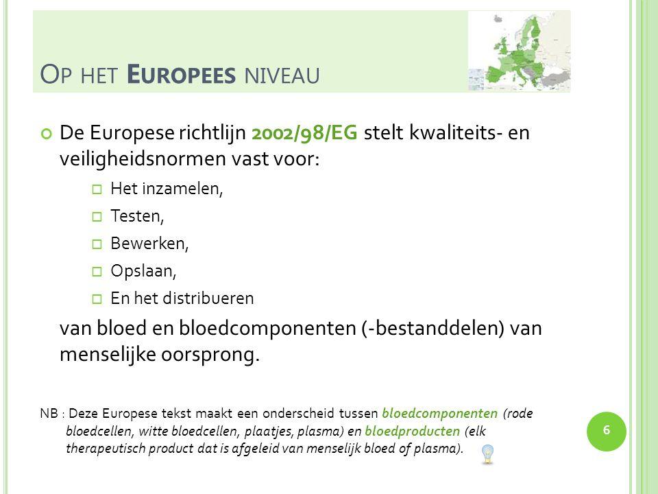 O P HET E UROPEES NIVEAU De Europese richtlijn 2005/61/EG beschrijft voorschriften m.b.t.:  Traceerbaarheid,  Verificatieprocedure voor de uitgifte van bloed en bloedbestanddelen,  Registratie van traceerbaarheidsgegevens,  Melding van ernstige ongewenste bijwerkingen en voorvallen,  Voorschriften voor ingevoerd bloed en ingevoerde bloedbestanddelen.