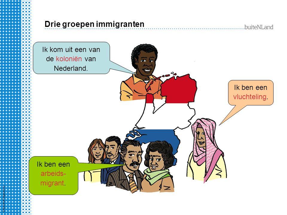 Drie groepen immigranten Ik kom uit een van de koloniën van Nederland.