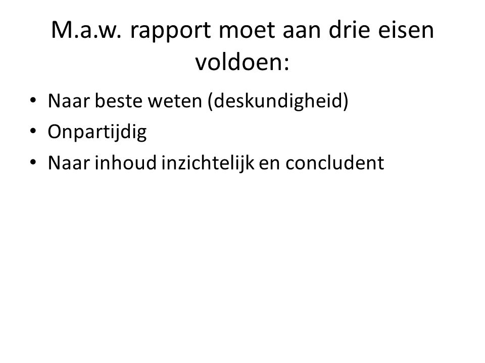 M.a.w. rapport moet aan drie eisen voldoen: Naar beste weten (deskundigheid) Onpartijdig Naar inhoud inzichtelijk en concludent