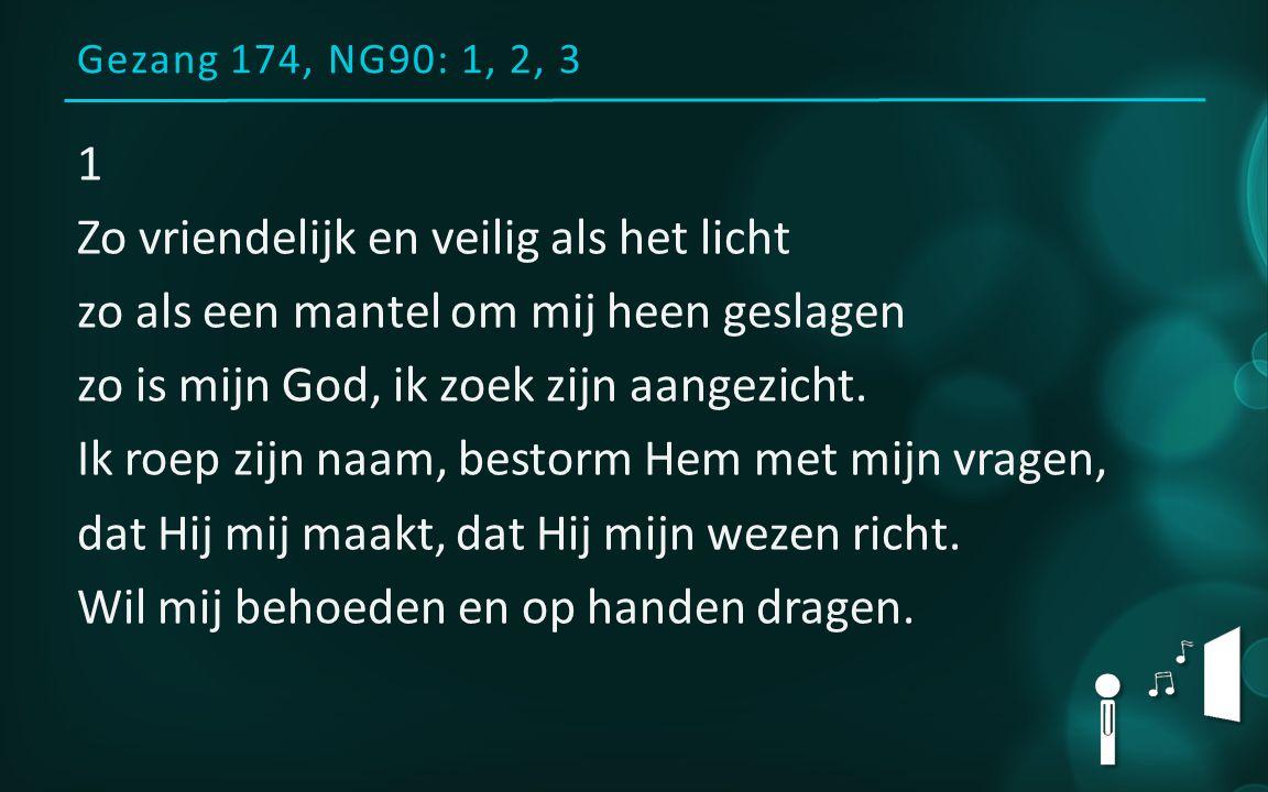 Gezang 174, NG90: 1, 2, 3 1 Zo vriendelijk en veilig als het licht zo als een mantel om mij heen geslagen zo is mijn God, ik zoek zijn aangezicht.