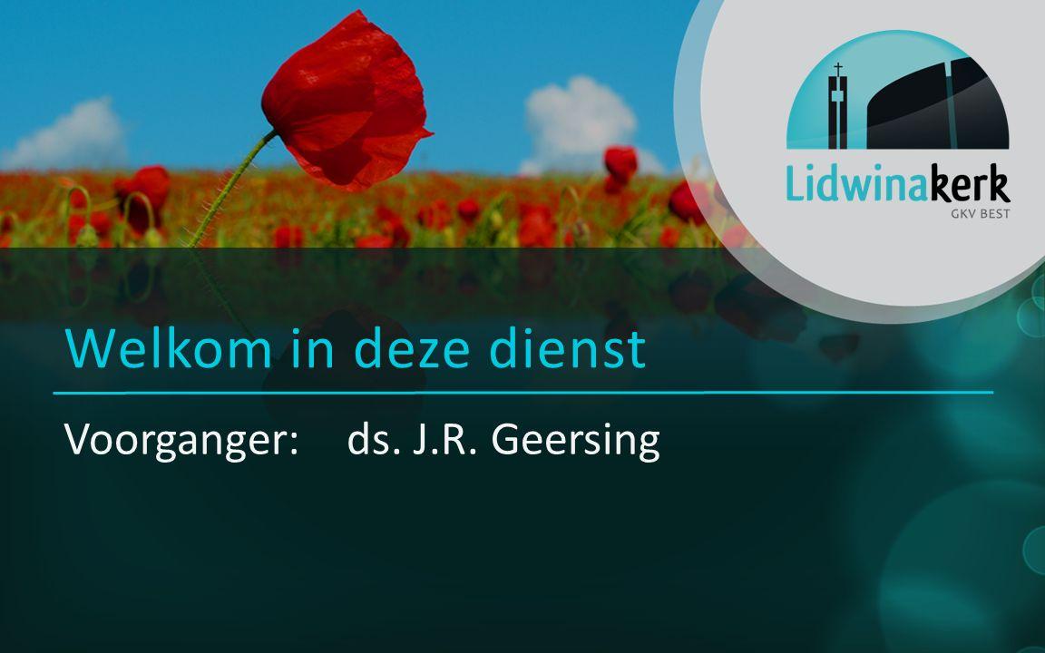 Voorganger: ds. J.R. Geersing Welkom in deze dienst