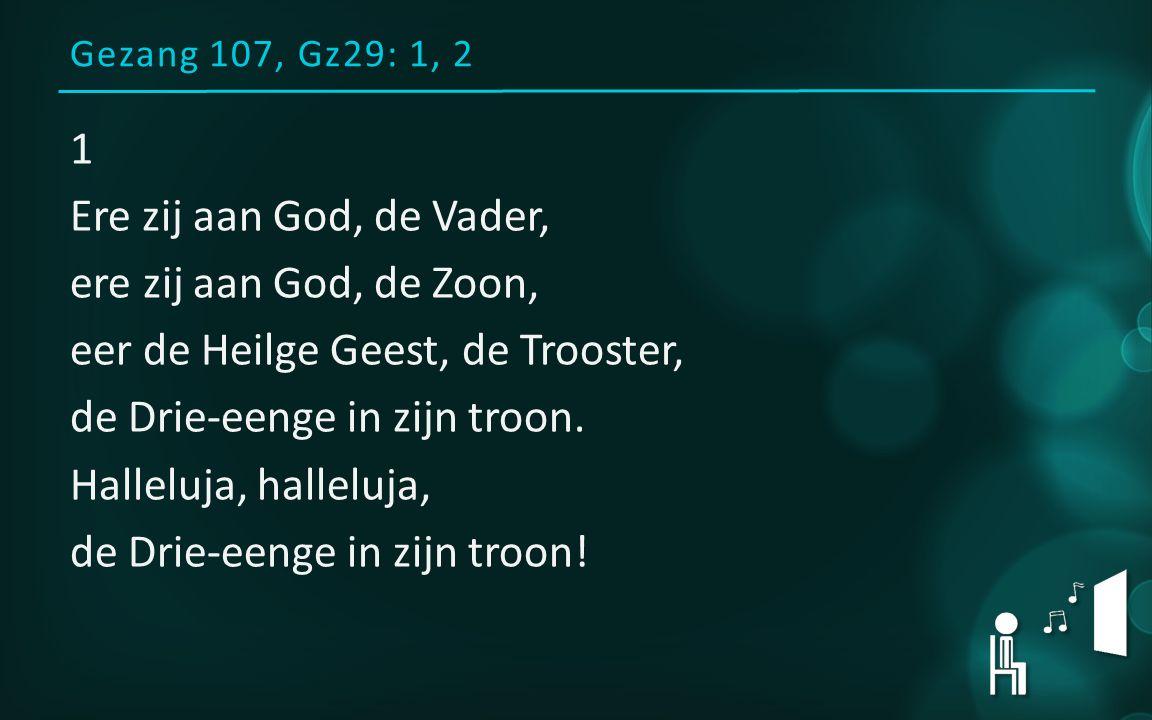 Gezang 107, Gz29: 1, 2 1 Ere zij aan God, de Vader, ere zij aan God, de Zoon, eer de Heilge Geest, de Trooster, de Drie-eenge in zijn troon.