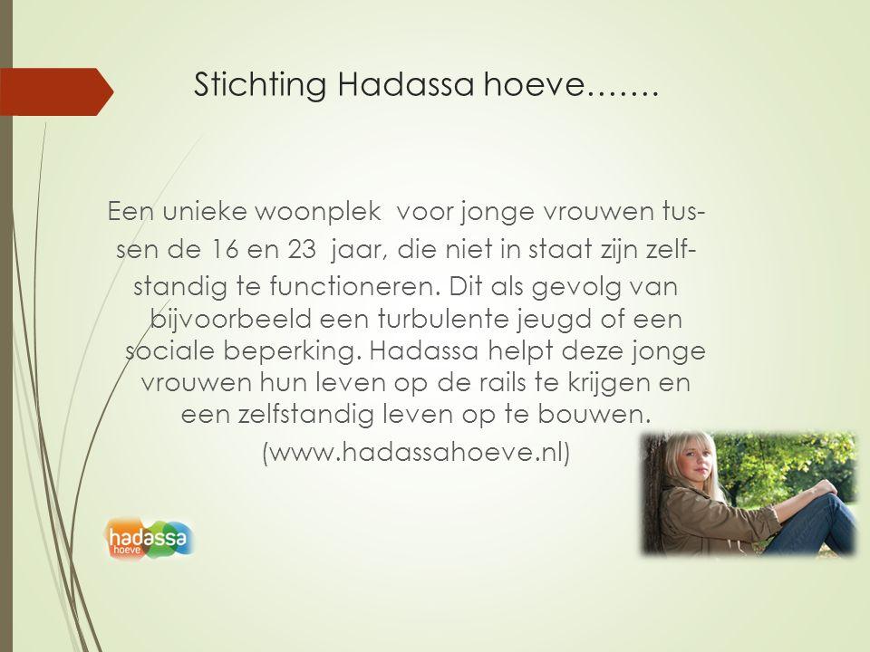 Stichting Hadassa hoeve……. Een unieke woonplek voor jonge vrouwen tus- sen de 16 en 23 jaar, die niet in staat zijn zelf- standig te functioneren. Dit