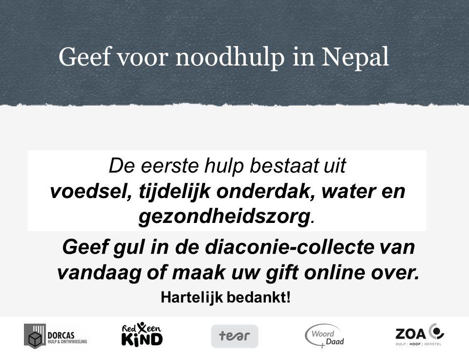 Hartelijk bedankt! Geef voor noodhulp in Nepal Geef gul in de diaconie-collecte van vandaag of maak uw gift online over. De eerste hulp bestaat uit vo