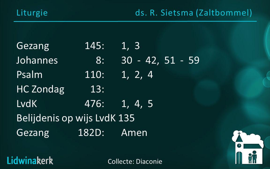 Liturgieds. R. Sietsma (Zaltbommel) Collecte: Diaconie Gezang145:1, 3 Johannes8:30 - 42, 51 - 59 Psalm110:1, 2, 4 HC Zondag13: LvdK476:1, 4, 5 Belijde
