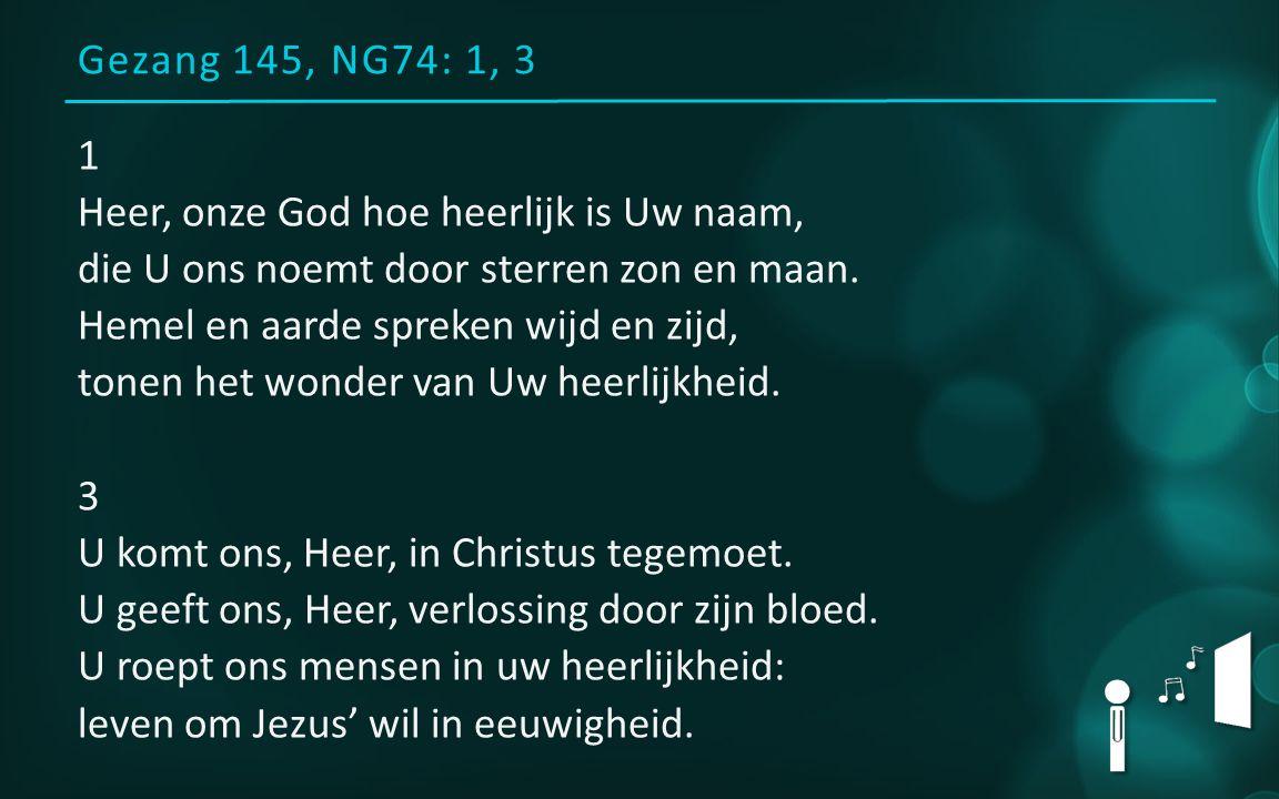 Gezang 145, NG74: 1, 3 1 Heer, onze God hoe heerlijk is Uw naam, die U ons noemt door sterren zon en maan. Hemel en aarde spreken wijd en zijd, tonen