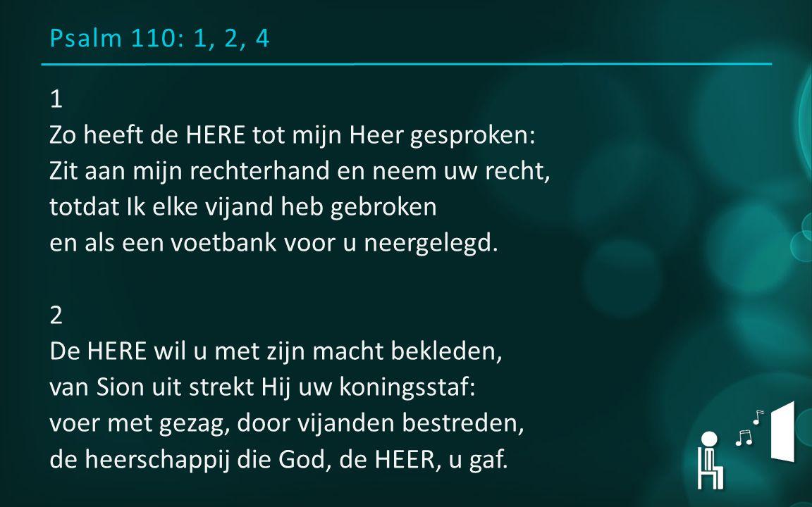 Psalm 110: 1, 2, 4 1 Zo heeft de HERE tot mijn Heer gesproken: Zit aan mijn rechterhand en neem uw recht, totdat Ik elke vijand heb gebroken en als ee