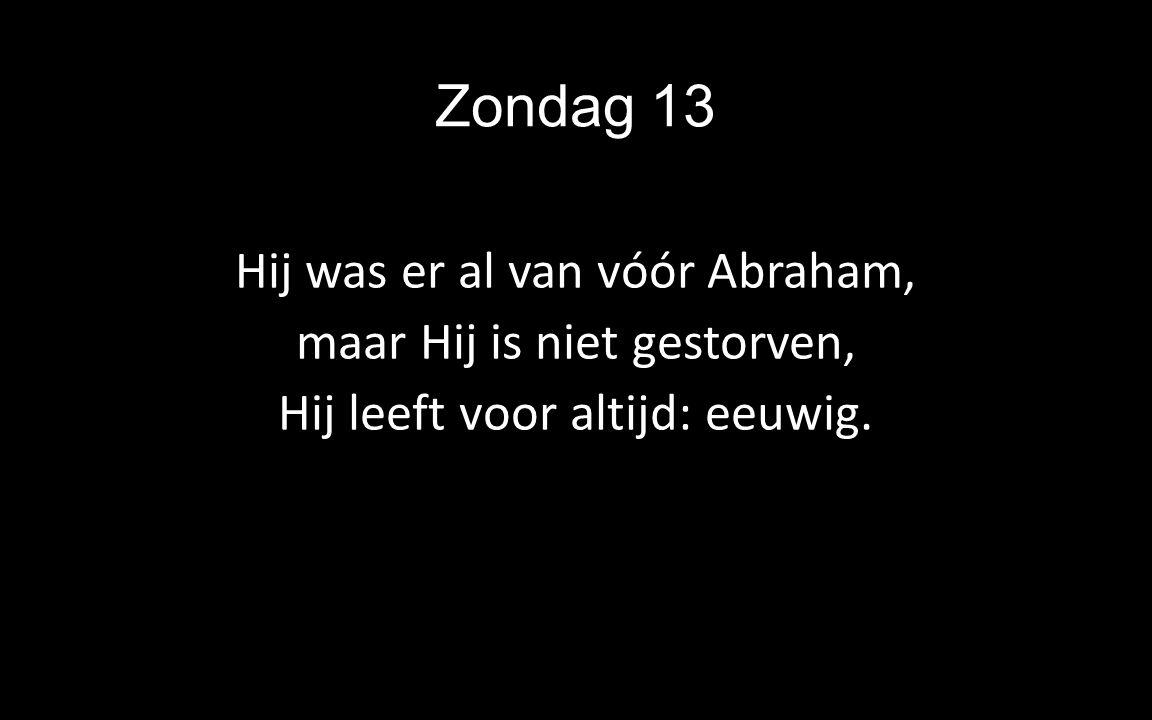 Zondag 13 Hij was er al van vóór Abraham, maar Hij is niet gestorven, Hij leeft voor altijd: eeuwig.