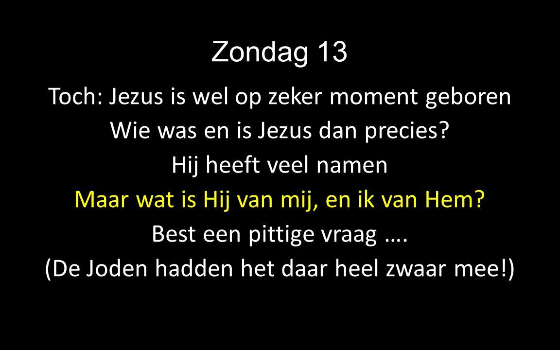 Zondag 13 Toch: Jezus is wel op zeker moment geboren Wie was en is Jezus dan precies? Hij heeft veel namen Maar wat is Hij van mij, en ik van Hem? Bes