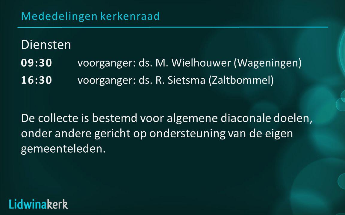 Mededelingen kerkenraad Diensten 09:30voorganger: ds. M. Wielhouwer (Wageningen) 16:30 voorganger: ds. R. Sietsma (Zaltbommel) De collecte is bestemd