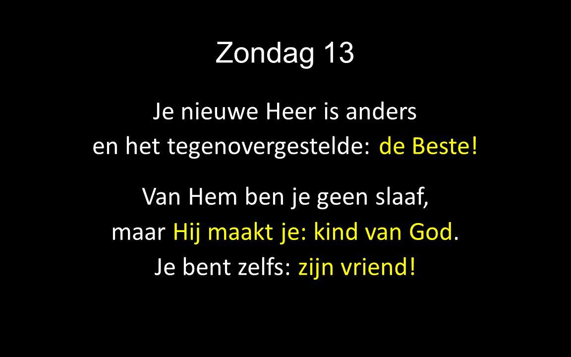 Zondag 13 Je nieuwe Heer is anders en het tegenovergestelde: de Beste! Van Hem ben je geen slaaf, maar Hij maakt je: kind van God. Je bent zelfs: zijn