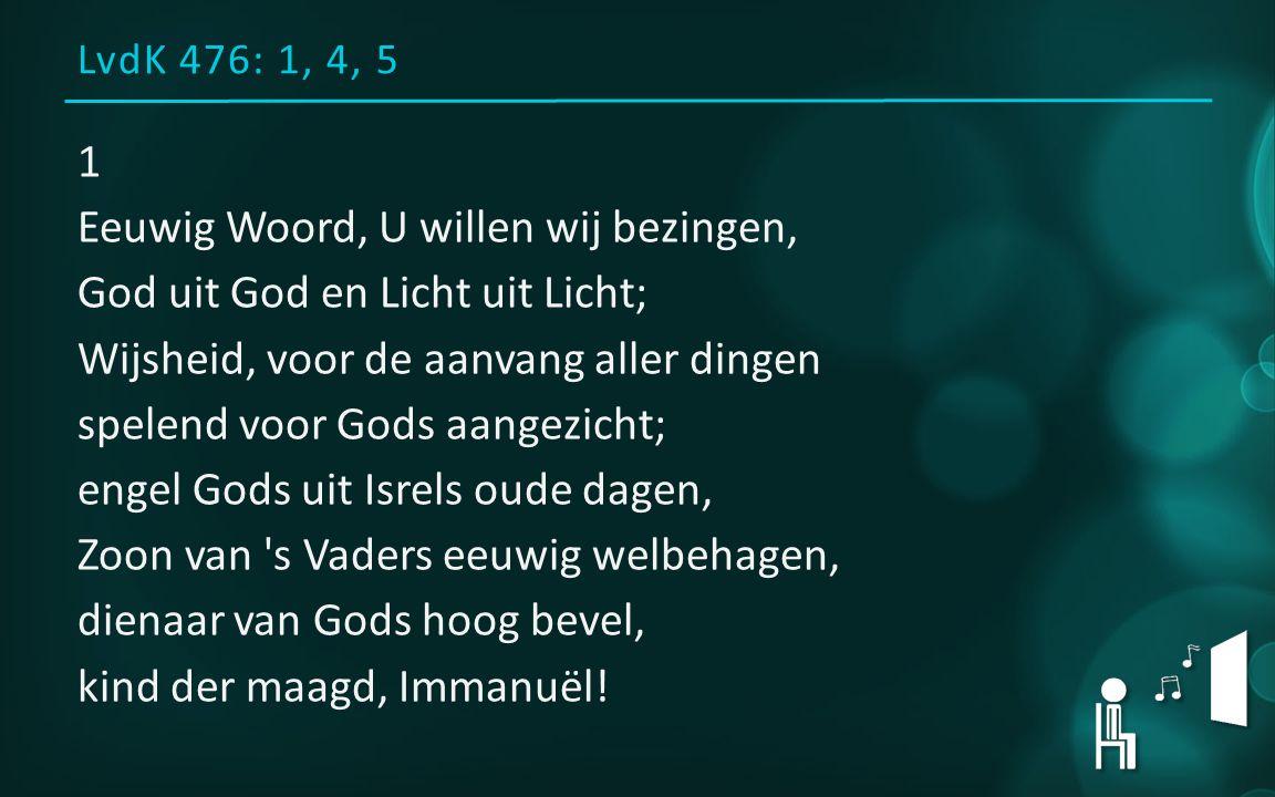 LvdK 476: 1, 4, 5 1 Eeuwig Woord, U willen wij bezingen, God uit God en Licht uit Licht; Wijsheid, voor de aanvang aller dingen spelend voor Gods aang