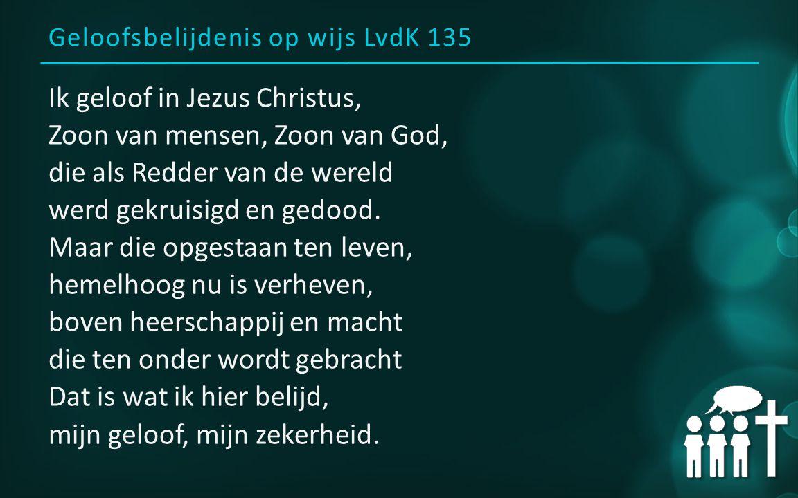 Geloofsbelijdenis op wijs LvdK 135 Ik geloof in Jezus Christus, Zoon van mensen, Zoon van God, die als Redder van de wereld werd gekruisigd en gedood.