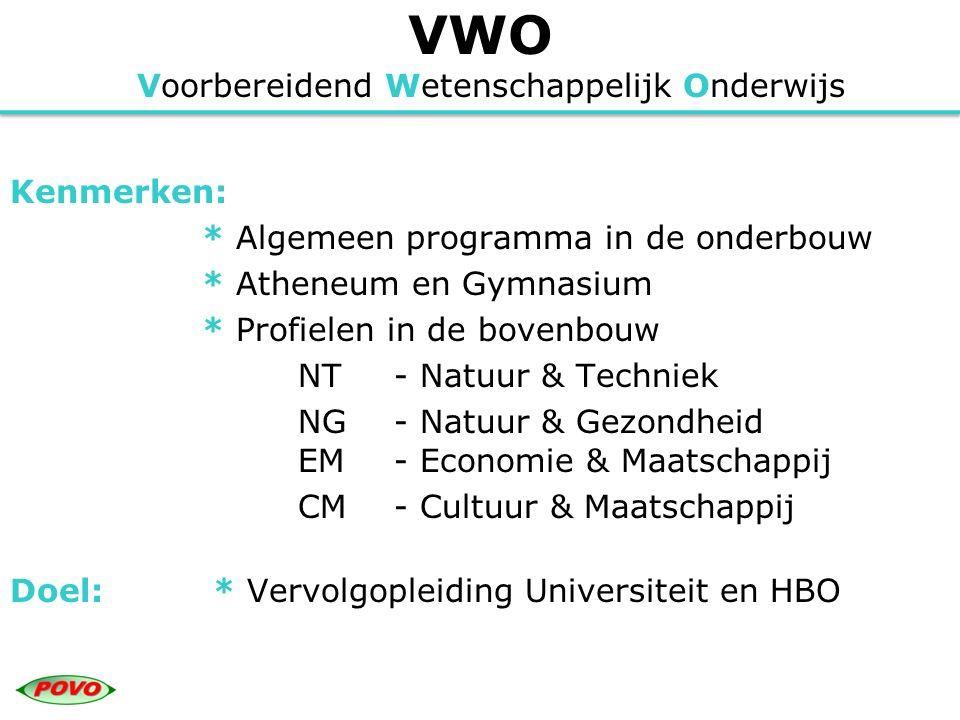VWO Voorbereidend Wetenschappelijk Onderwijs Kenmerken: * Algemeen programma in de onderbouw * Atheneum en Gymnasium * Profielen in de bovenbouw NT- N