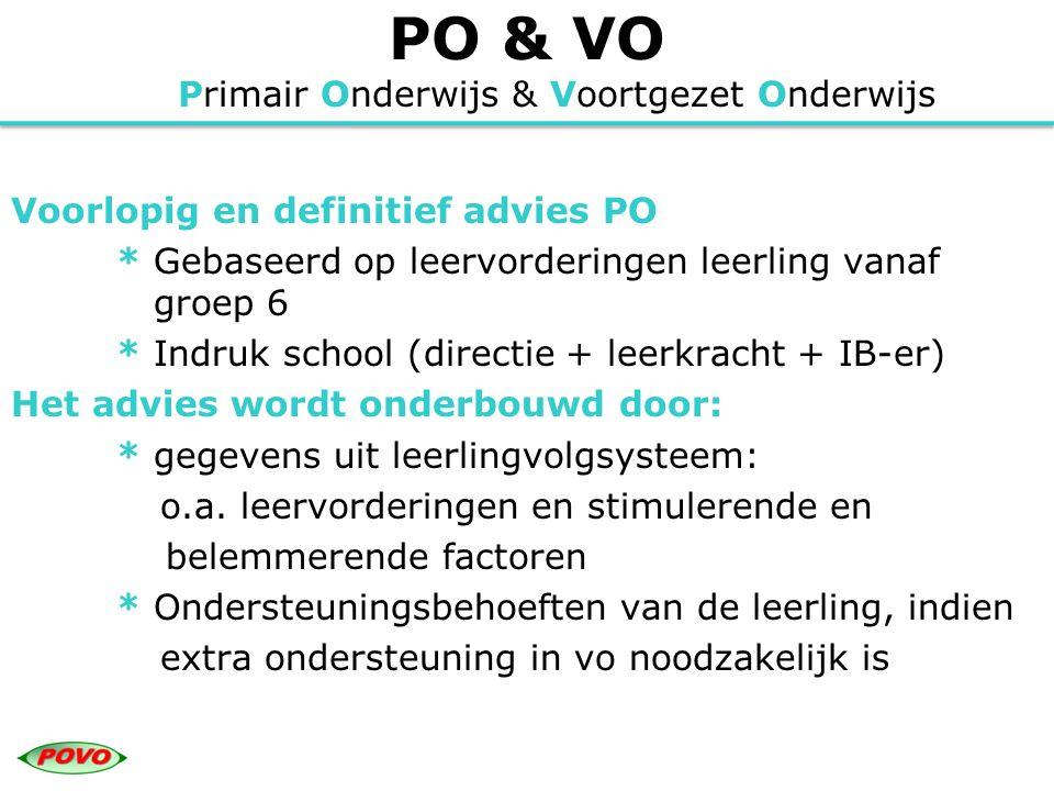 PO & VO Primair Onderwijs & Voortgezet Onderwijs Voorlopig en definitief advies PO * Gebaseerd op leervorderingen leerling vanaf groep 6 * Indruk scho