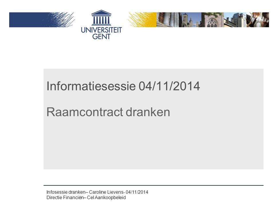Informatiesessie 04/11/2014 Raamcontract dranken Infosessie dranken– Caroline Lievens- 04/11/2014 Directie Financiën– Cel Aankoopbeleid