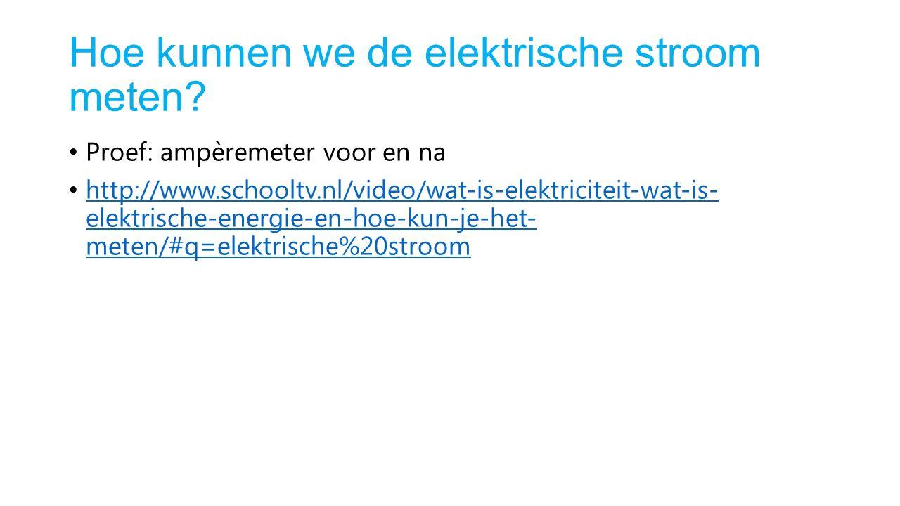 Hoe kunnen we de elektrische stroom meten? Proef: ampèremeter voor en na http://www.schooltv.nl/video/wat-is-elektriciteit-wat-is- elektrische-energie