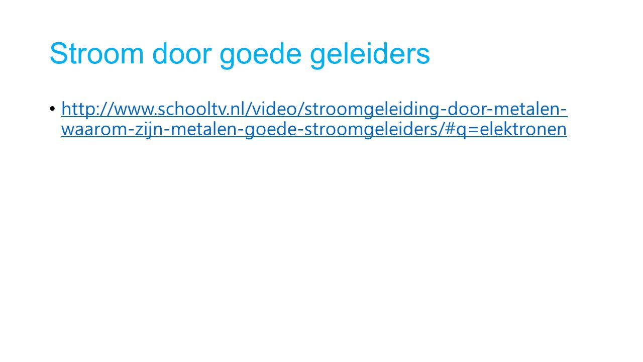 Stroom door goede geleiders http://www.schooltv.nl/video/stroomgeleiding-door-metalen- waarom-zijn-metalen-goede-stroomgeleiders/#q=elektronen http://