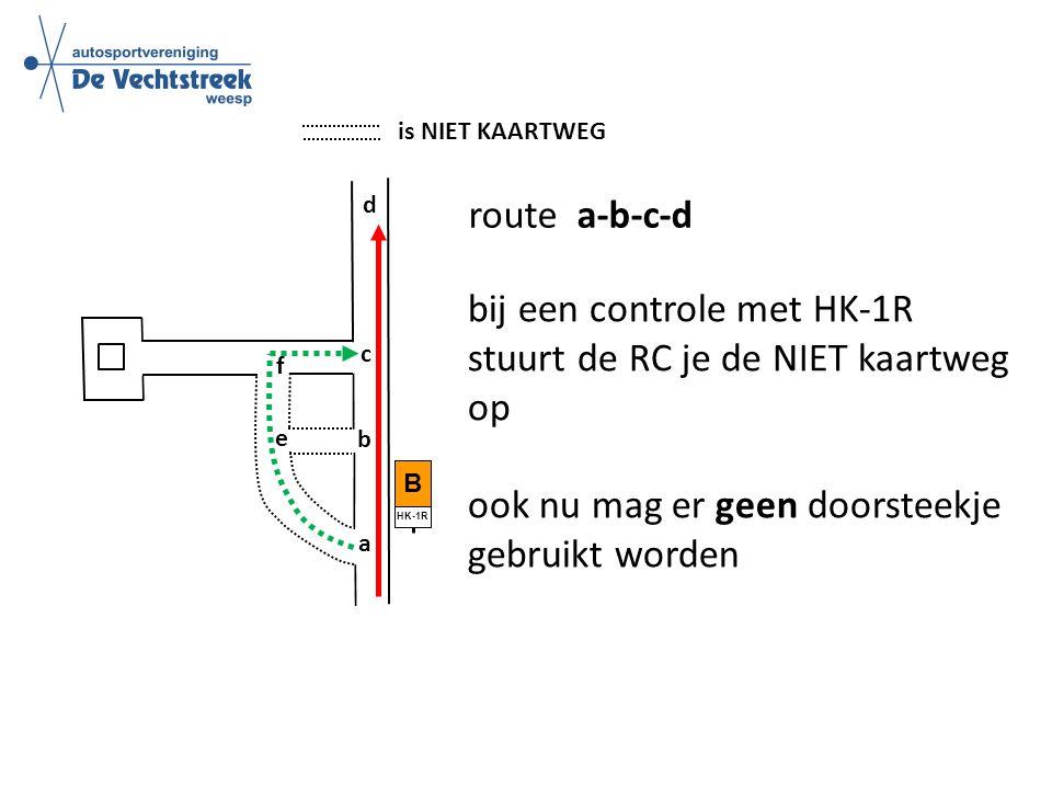 is NIET KAARTWEG route a-b-c-d b c d e f a B HK-1R bij een controle met HK-1R stuurt de RC je de NIET kaartweg op ook nu mag er geen doorsteekje gebruikt worden