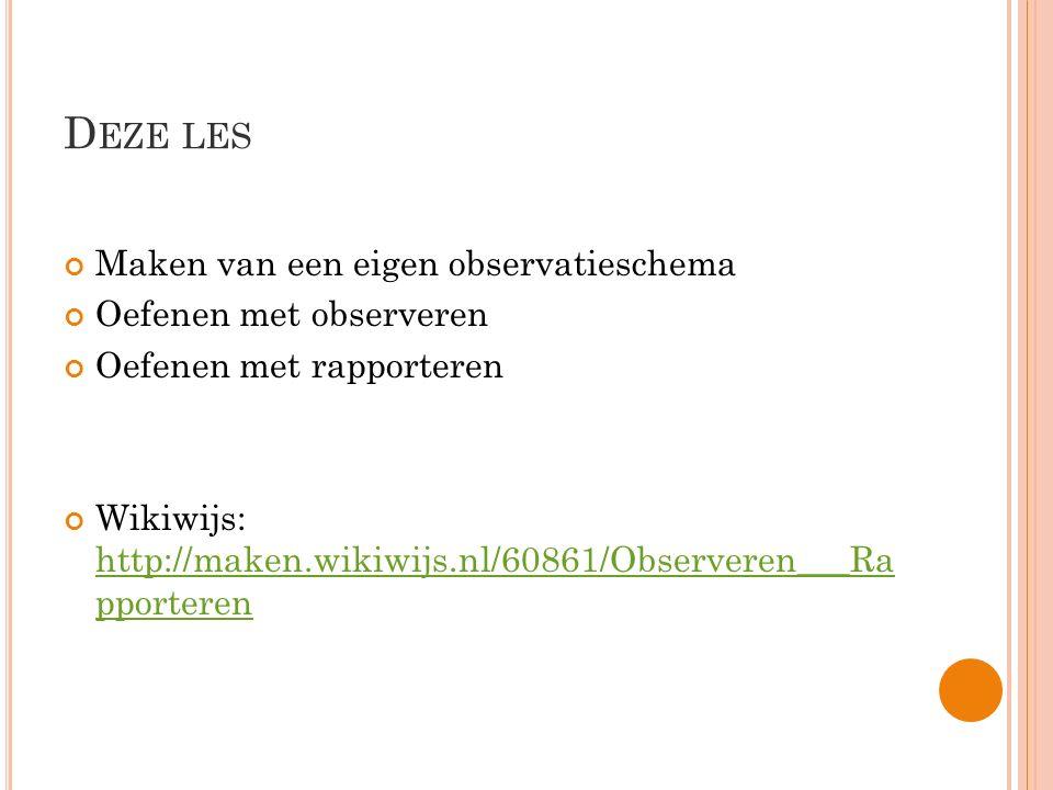 D EZE LES Maken van een eigen observatieschema Oefenen met observeren Oefenen met rapporteren Wikiwijs: http://maken.wikiwijs.nl/60861/Observeren___Ra
