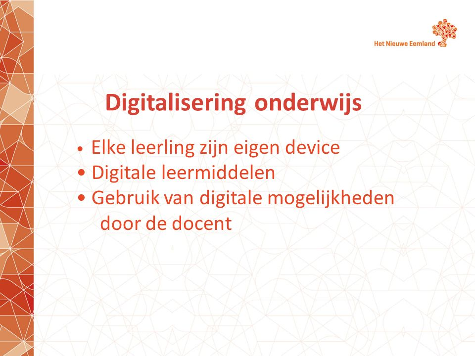 Digitalisering onderwijs Elke leerling zijn eigen device Digitale leermiddelen Gebruik van digitale mogelijkheden door de docent