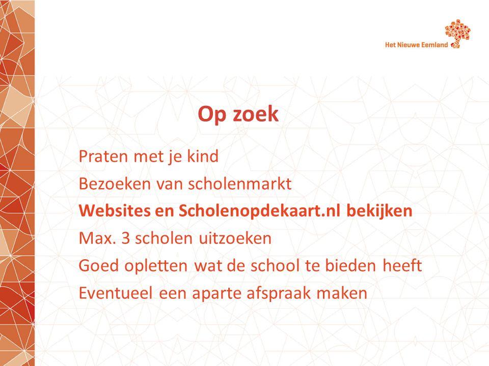 Op zoek Praten met je kind Bezoeken van scholenmarkt Websites en Scholenopdekaart.nl bekijken Max. 3 scholen uitzoeken Goed opletten wat de school te