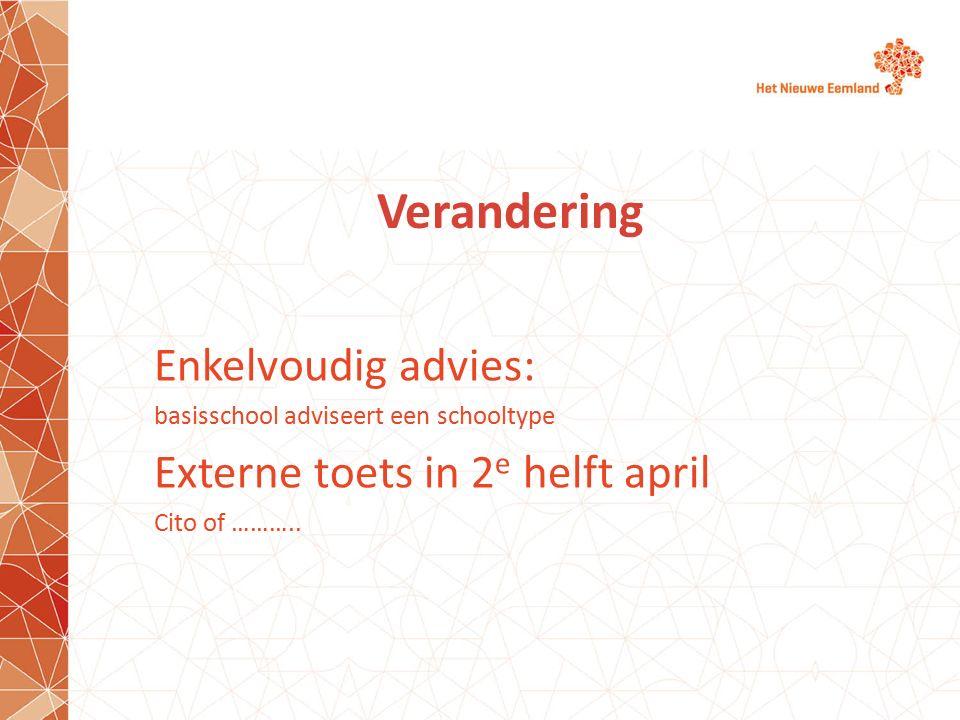 Verandering Enkelvoudig advies: basisschool adviseert een schooltype Externe toets in 2 e helft april Cito of ………..
