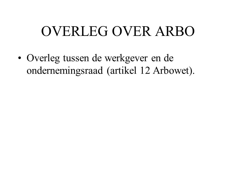 OVERLEG OVER ARBO Overleg tussen de werkgever en de ondernemingsraad (artikel 12 Arbowet).