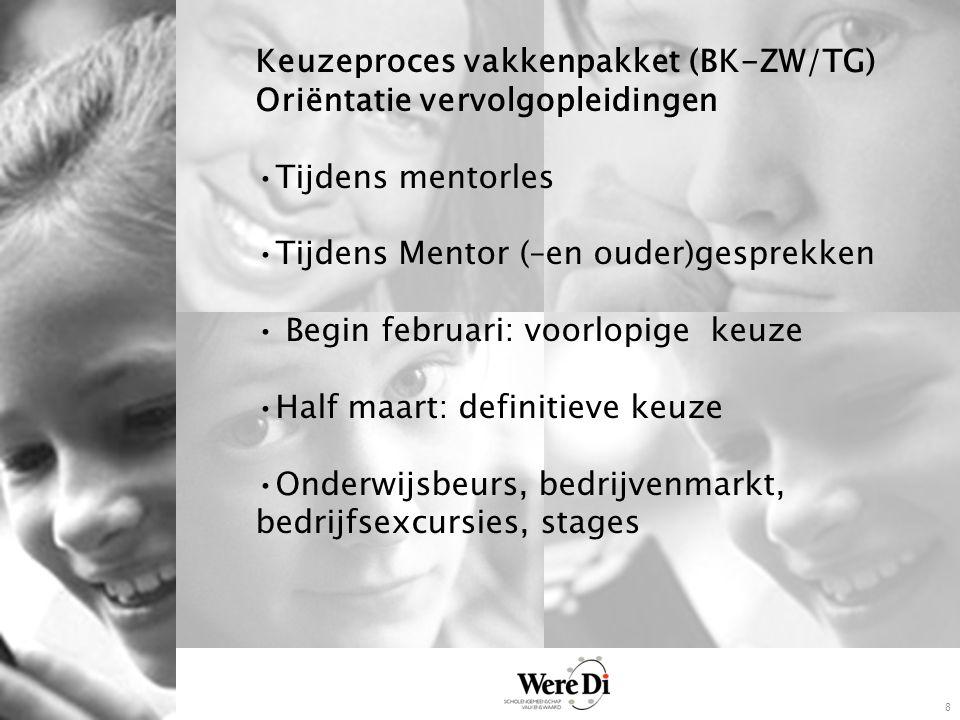 8 Keuzeproces vakkenpakket (BK-ZW/TG) Oriëntatie vervolgopleidingen Tijdens mentorles Tijdens Mentor (–en ouder)gesprekken Begin februari: voorlopige keuze Half maart: definitieve keuze Onderwijsbeurs, bedrijvenmarkt, bedrijfsexcursies, stages