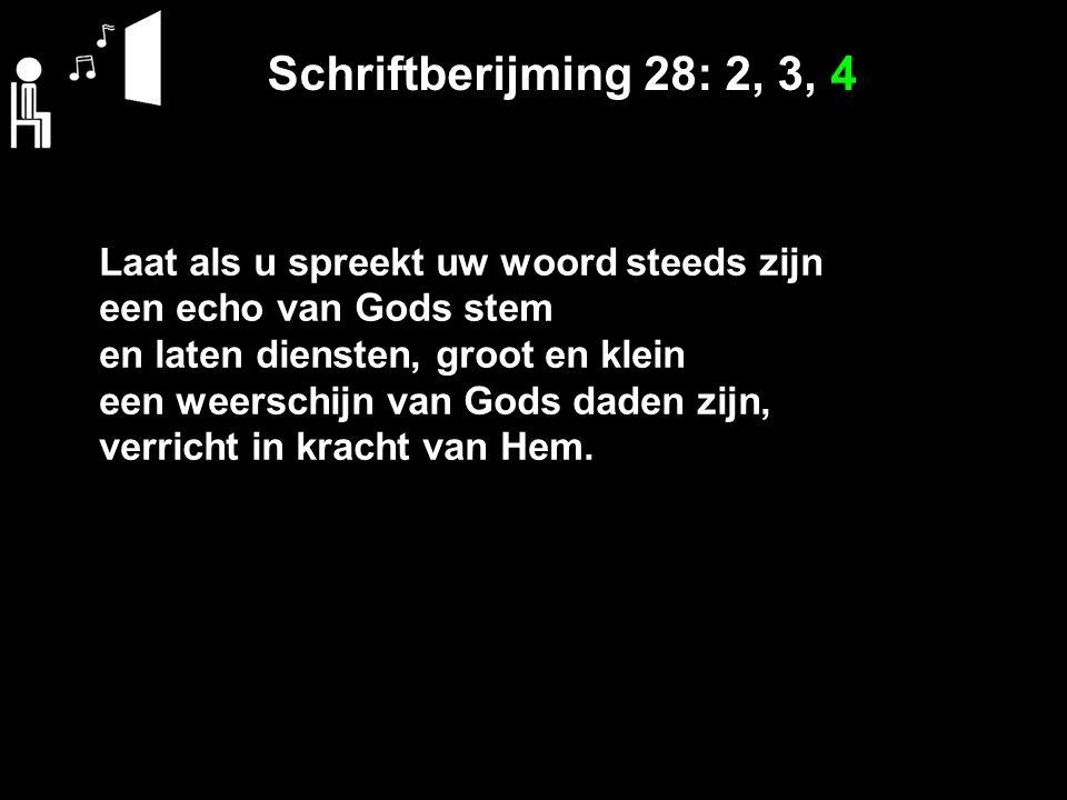 Schriftberijming 28: 2, 3, 4 Laat als u spreekt uw woord steeds zijn een echo van Gods stem en laten diensten, groot en klein een weerschijn van Gods daden zijn, verricht in kracht van Hem.