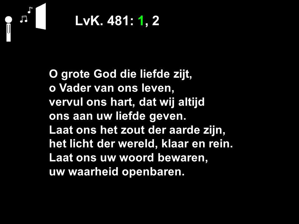 LvK. 481: 1, 2 O grote God die liefde zijt, o Vader van ons leven, vervul ons hart, dat wij altijd ons aan uw liefde geven. Laat ons het zout der aard