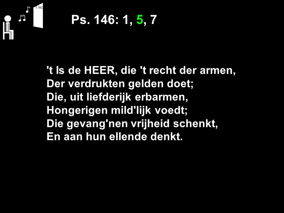 Ps. 146: 1, 5, 7 't Is de HEER, die 't recht der armen, Der verdrukten gelden doet; Die, uit liefderijk erbarmen, Hongerigen mild'lijk voedt; Die geva