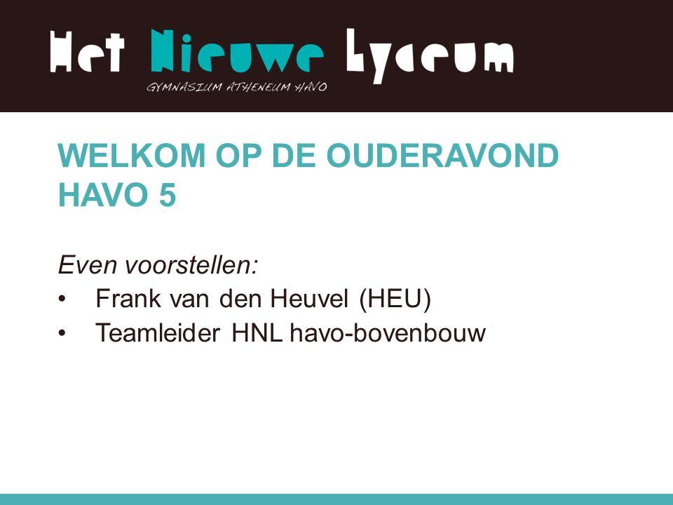 WELKOM OP DE OUDERAVOND HAVO 5 Even voorstellen: Frank van den Heuvel (HEU) Teamleider HNL havo-bovenbouw