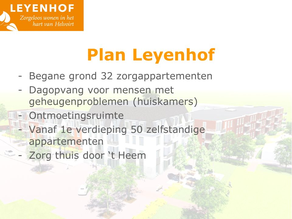 Plan Leyenhof -Begane grond 32 zorgappartementen -Dagopvang voor mensen met geheugenproblemen (huiskamers) -Ontmoetingsruimte -Vanaf 1e verdieping 50 zelfstandige appartementen -Zorg thuis door 't Heem