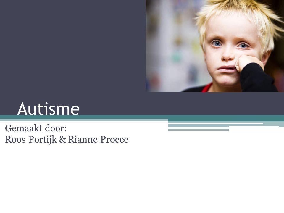 Autisme Gemaakt door: Roos Portijk & Rianne Procee