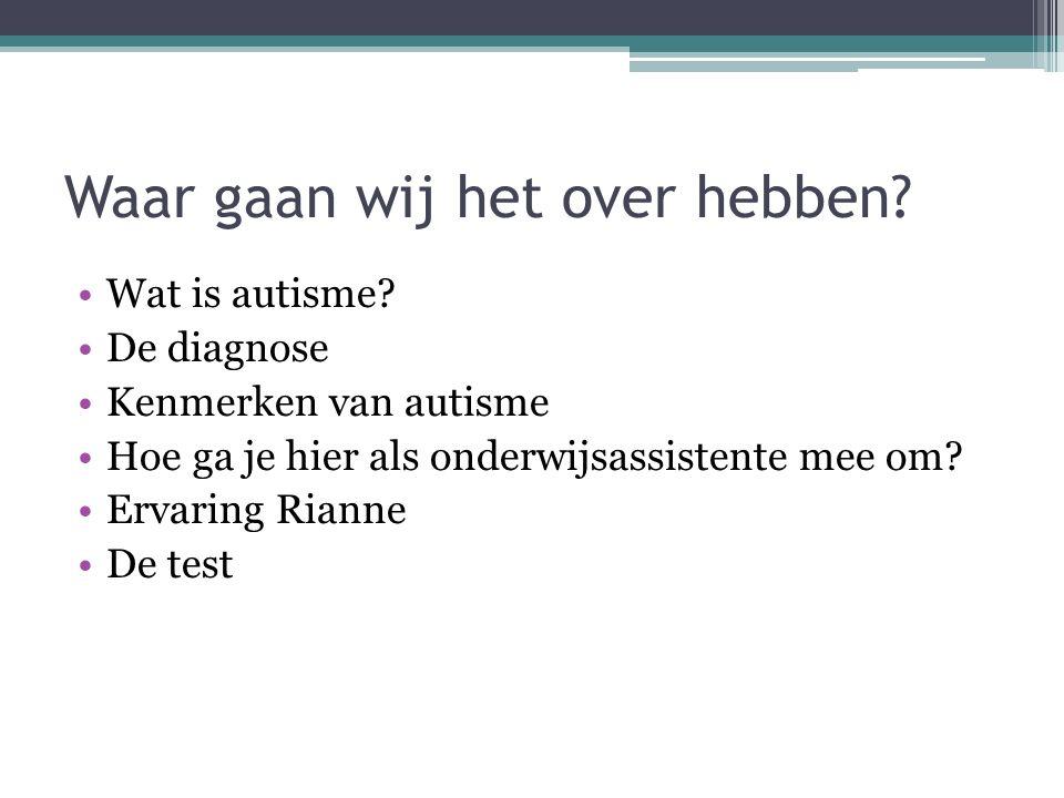 Waar gaan wij het over hebben? Wat is autisme? De diagnose Kenmerken van autisme Hoe ga je hier als onderwijsassistente mee om? Ervaring Rianne De tes