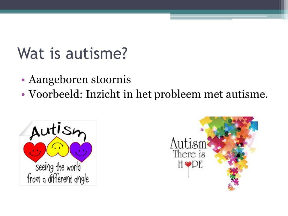 Wat is autisme? Aangeboren stoornis Voorbeeld: Inzicht in het probleem met autisme.