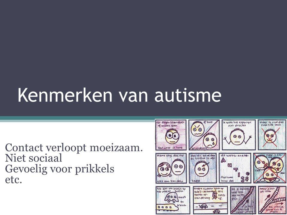 Kenmerken van autisme Contact verloopt moeizaam. Niet sociaal Gevoelig voor prikkels etc.