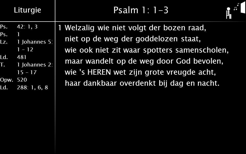 Liturgie Ps.42: 1, 3 Ps. 1 Lz. 1 Johannes 5: 1 – 12 Ld. 481 T.1 Johannes 2: 15 – 17 Opw. 520 Ld. 288: 1, 6, 8 Psalm 1: 1-3 1Welzalig wie niet volgt de