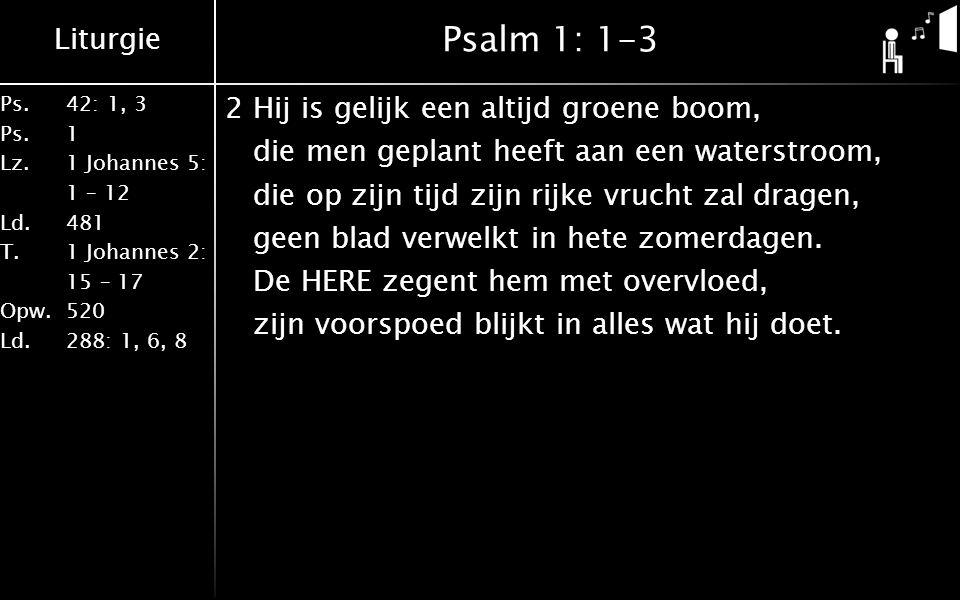 Liturgie Ps.42: 1, 3 Ps. 1 Lz. 1 Johannes 5: 1 – 12 Ld. 481 T.1 Johannes 2: 15 – 17 Opw. 520 Ld. 288: 1, 6, 8 Psalm 1: 1-3 2Hij is gelijk een altijd g